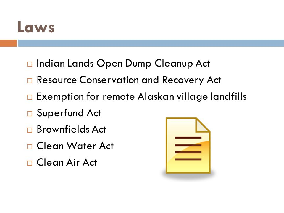 Laws  Indian Lands Open Dump Cleanup Act  Resource Conservation and Recovery Act  Exemption for remote Alaskan village landfills  Superfund Act  Brownfields Act  Clean Water Act  Clean Air Act