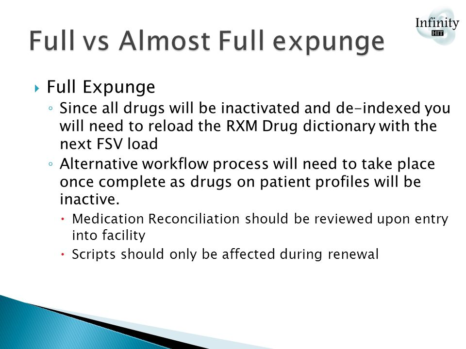  Full Expunge ◦ Since all drugs will be inactivated and de-indexed you will need to reload the RXM Drug dictionary with the next FSV load ◦ Alternative workflow process will need to take place once complete as drugs on patient profiles will be inactive.