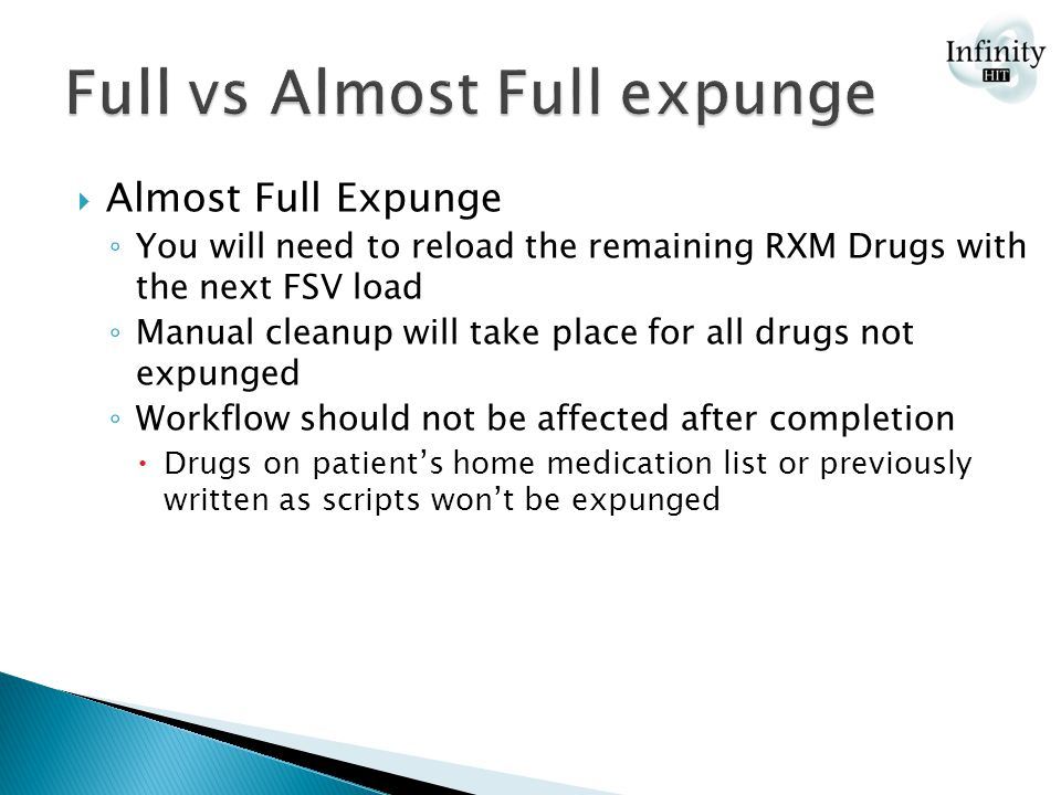  Almost Full Expunge ◦ You will need to reload the remaining RXM Drugs with the next FSV load ◦ Manual cleanup will take place for all drugs not expunged ◦ Workflow should not be affected after completion  Drugs on patient's home medication list or previously written as scripts won't be expunged