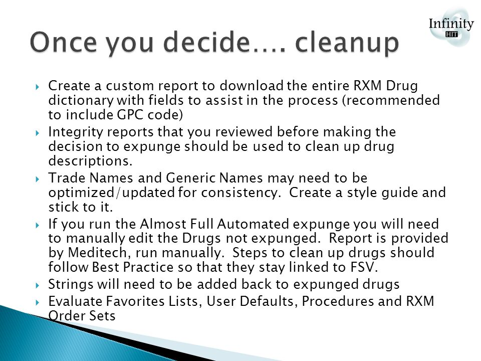  Create a custom report to download the entire RXM Drug dictionary with fields to assist in the process (recommended to include GPC code)  Integrity reports that you reviewed before making the decision to expunge should be used to clean up drug descriptions.