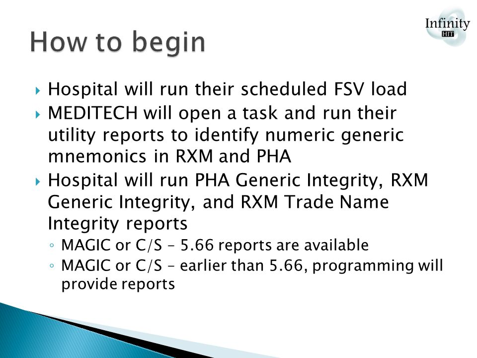  Hospital will run their scheduled FSV load  MEDITECH will open a task and run their utility reports to identify numeric generic mnemonics in RXM and PHA  Hospital will run PHA Generic Integrity, RXM Generic Integrity, and RXM Trade Name Integrity reports ◦ MAGIC or C/S – 5.66 reports are available ◦ MAGIC or C/S – earlier than 5.66, programming will provide reports