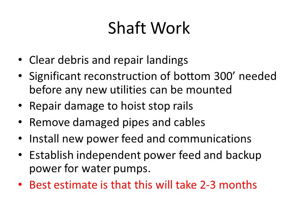 Shaft Work Clear debris and repair landings Significant reconstruction of bottom 300' needed before any new utilities can be mounted Repair damage to hoist stop rails Remove damaged pipes and cables Install new power feed and communications Establish independent power feed and backup power for water pumps.