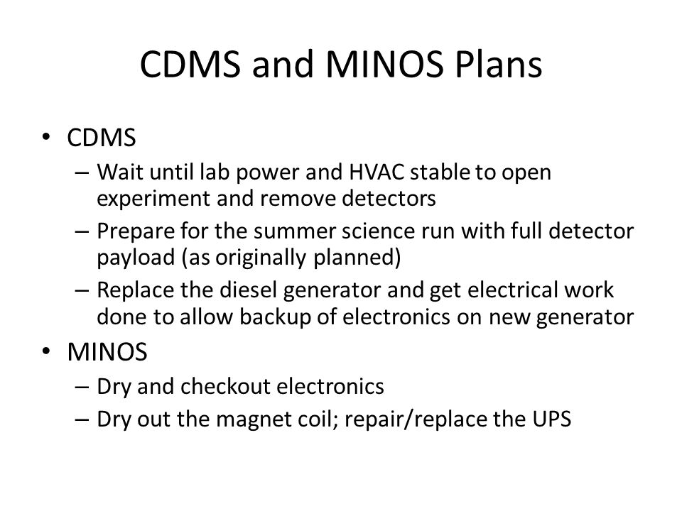 CDMS and MINOS Plans CDMS – Wait until lab power and HVAC stable to open experiment and remove detectors – Prepare for the summer science run with full detector payload (as originally planned) – Replace the diesel generator and get electrical work done to allow backup of electronics on new generator MINOS – Dry and checkout electronics – Dry out the magnet coil; repair/replace the UPS
