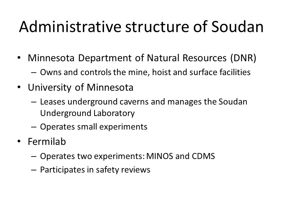 Administrative structure of Soudan Minnesota Department of Natural Resources (DNR) – Owns and controls the mine, hoist and surface facilities University of Minnesota – Leases underground caverns and manages the Soudan Underground Laboratory – Operates small experiments Fermilab – Operates two experiments: MINOS and CDMS – Participates in safety reviews