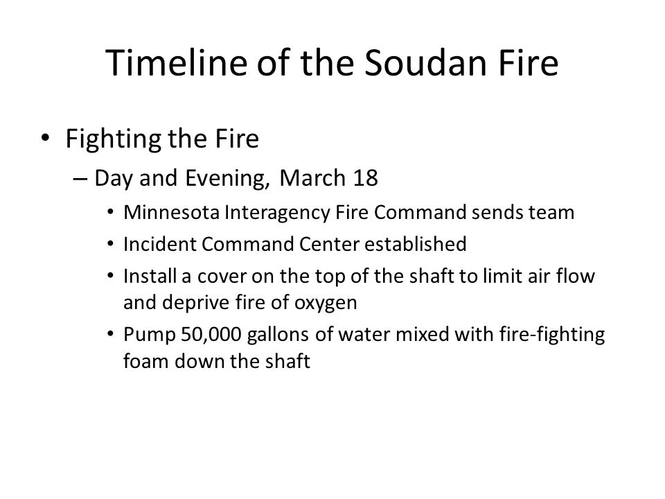 Timeline of the Soudan Fire Fighting the Fire – Day and Evening, March 18 Minnesota Interagency Fire Command sends team Incident Command Center established Install a cover on the top of the shaft to limit air flow and deprive fire of oxygen Pump 50,000 gallons of water mixed with fire-fighting foam down the shaft
