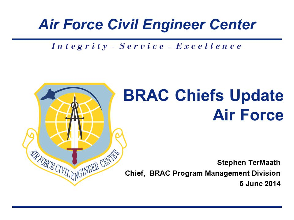 Air Force Civil Engineer Center I n t e g r i t y - S e r v i c e - E x c e l l e n c e Stephen TerMaath Chief, BRAC Program Management Division 5 June 2014 BRAC Chiefs Update Air Force