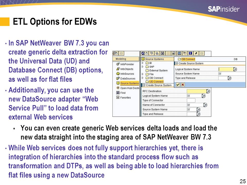 25 ETL Options for EDWs In SAP NetWeaver BW 7.3 you can create generic delta extraction for the Universal Data (UD) and Database Connect (DB) options,