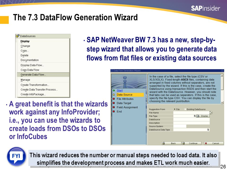 26 SAP NetWeaver BW 7.3 has a new, step-by- step wizard that allows you to generate data flows from flat files or existing data sources A great benefi
