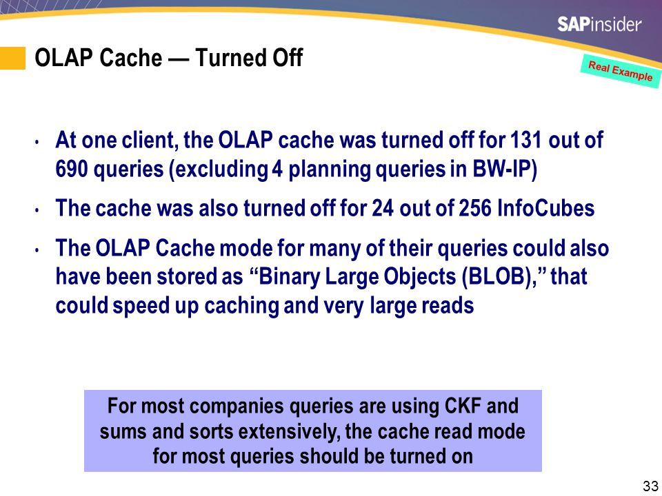 33 For most companies queries are using CKF and sums and sorts extensively, the cache read mode for most queries should be turned on Real Example OLAP