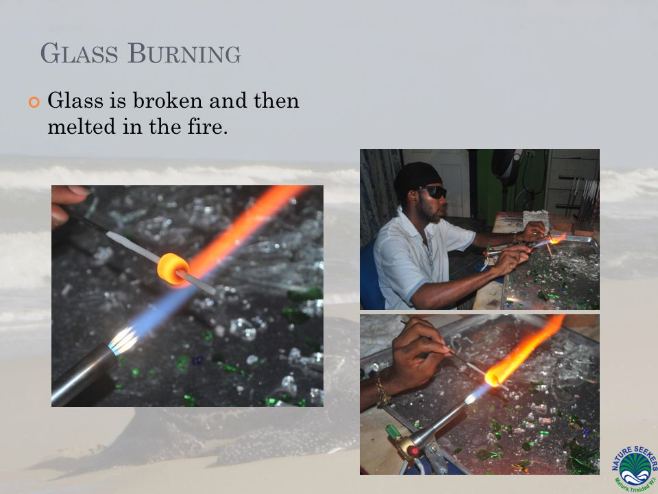 G LASS B URNING Glass is broken and then melted in the fire.