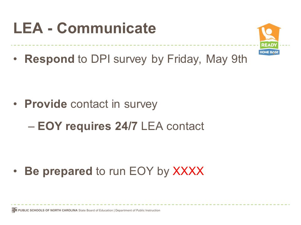 LEA - Communicate Respond to DPI survey by Friday, May 9th Provide contact in survey –EOY requires 24/7 LEA contact Be prepared to run EOY by XXXX