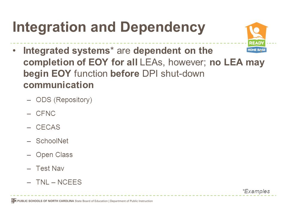 Integration and Dependency Integrated systems* are dependent on the completion of EOY for all LEAs, however; no LEA may begin EOY function before DPI shut-down communication –ODS (Repository) –CFNC –CECAS –SchoolNet –Open Class –Test Nav –TNL – NCEES *Examples