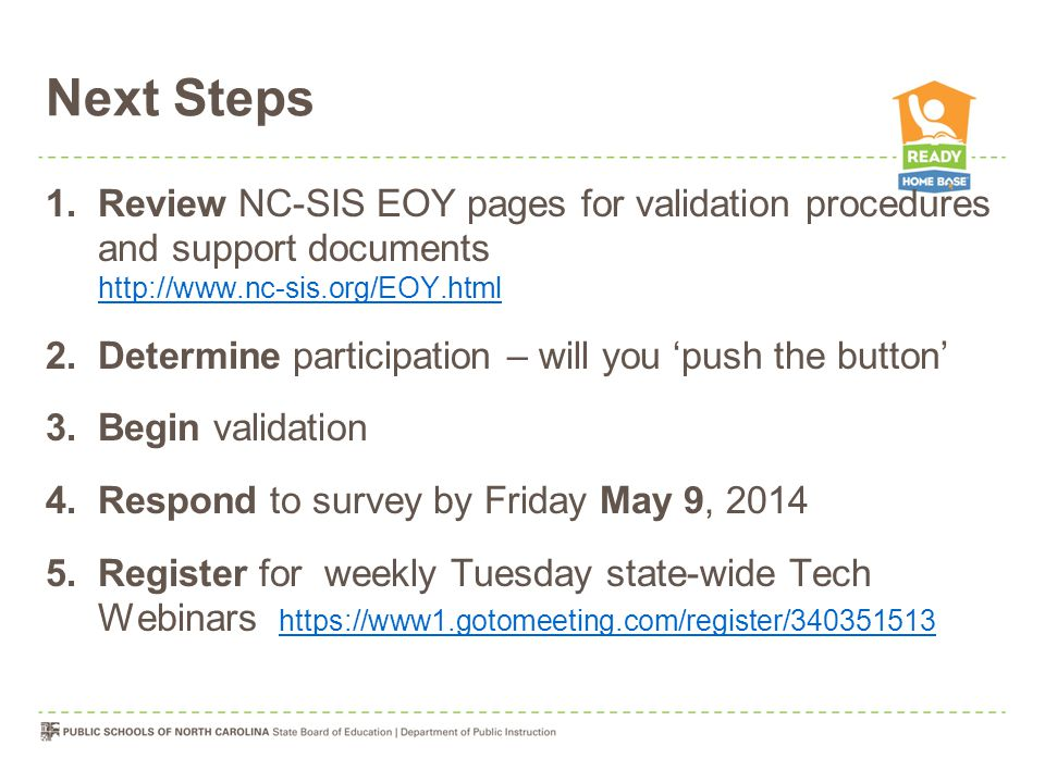 Next Steps 1.Review NC-SIS EOY pages for validation procedures and support documents http://www.nc-sis.org/EOY.html http://www.nc-sis.org/EOY.html 2.Determine participation – will you 'push the button' 3.Begin validation 4.Respond to survey by Friday May 9, 2014 5.Register for weekly Tuesday state-wide Tech Webinars https://www1.gotomeeting.com/register/340351513 https://www1.gotomeeting.com/register/340351513