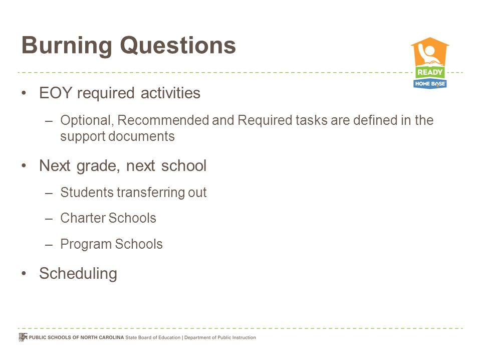 Burning Questions EOY required activities –Optional, Recommended and Required tasks are defined in the support documents Next grade, next school –Students transferring out –Charter Schools –Program Schools Scheduling