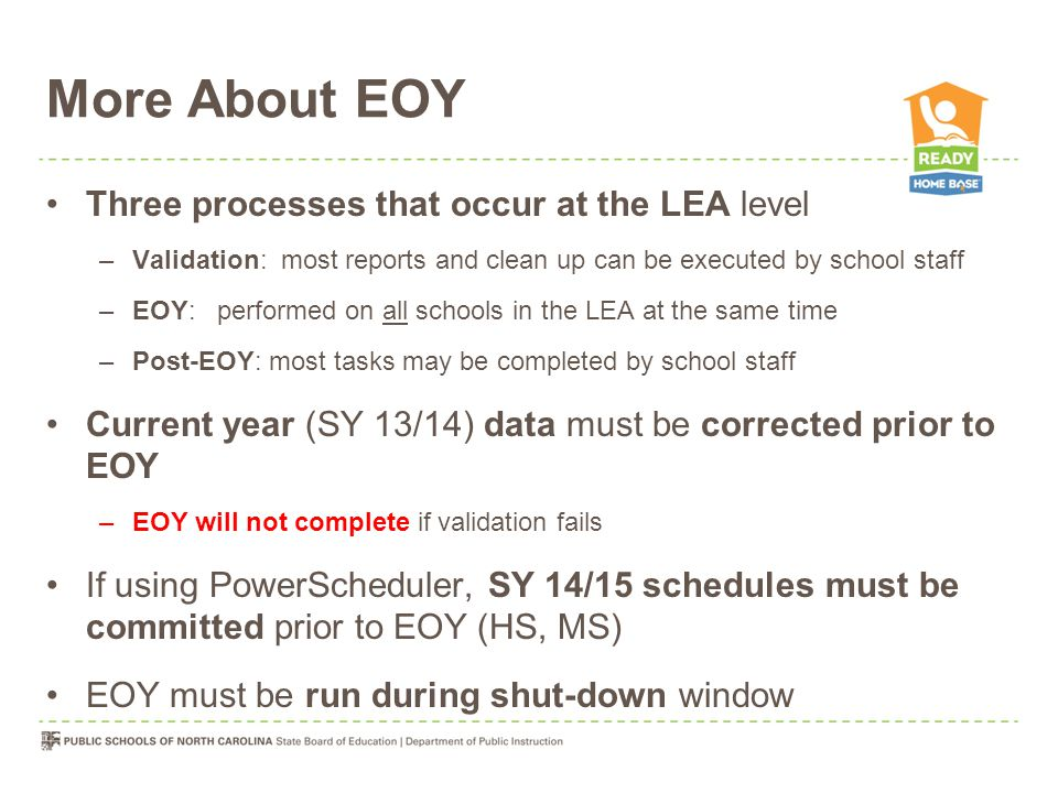 More About EOY Three processes that occur at the LEA level –Validation: most reports and clean up can be executed by school staff –EOY: performed on all schools in the LEA at the same time –Post-EOY: most tasks may be completed by school staff Current year (SY 13/14) data must be corrected prior to EOY –EOY will not complete if validation fails If using PowerScheduler, SY 14/15 schedules must be committed prior to EOY (HS, MS) EOY must be run during shut-down window