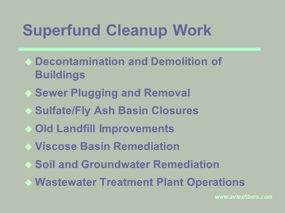 www.avtexfibers.com Superfund Cleanup Work u Decontamination and Demolition of Buildings u Sewer Plugging and Removal u Sulfate/Fly Ash Basin Closures u Old Landfill Improvements u Viscose Basin Remediation u Soil and Groundwater Remediation u Wastewater Treatment Plant Operations