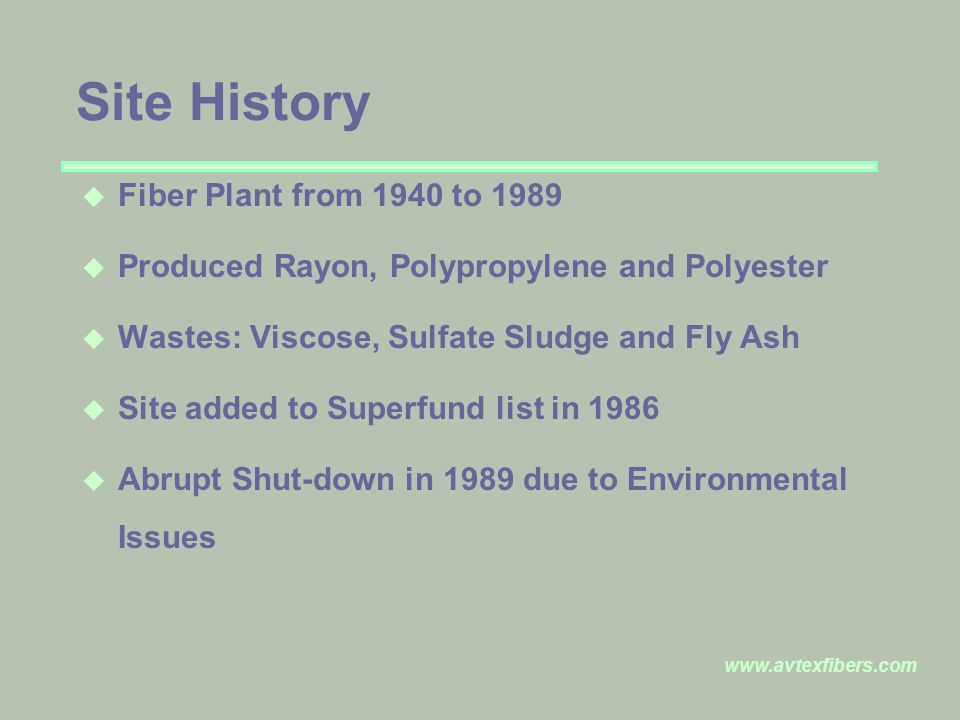 www.avtexfibers.com Site History u Fiber Plant from 1940 to 1989 u Produced Rayon, Polypropylene and Polyester u Wastes: Viscose, Sulfate Sludge and Fly Ash u Site added to Superfund list in 1986 u Abrupt Shut-down in 1989 due to Environmental Issues