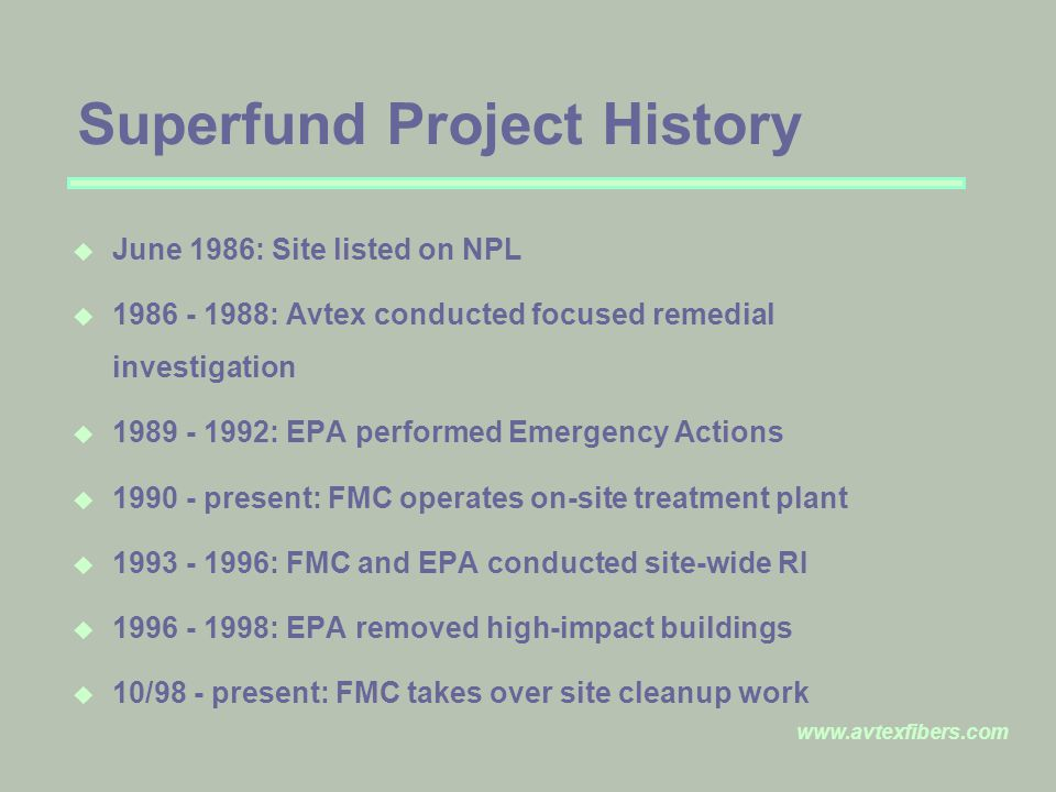 www.avtexfibers.com Superfund Project History u June 1986: Site listed on NPL u 1986 - 1988: Avtex conducted focused remedial investigation u 1989 - 1992: EPA performed Emergency Actions u 1990 - present: FMC operates on-site treatment plant u 1993 - 1996: FMC and EPA conducted site-wide RI u 1996 - 1998: EPA removed high-impact buildings u 10/98 - present: FMC takes over site cleanup work