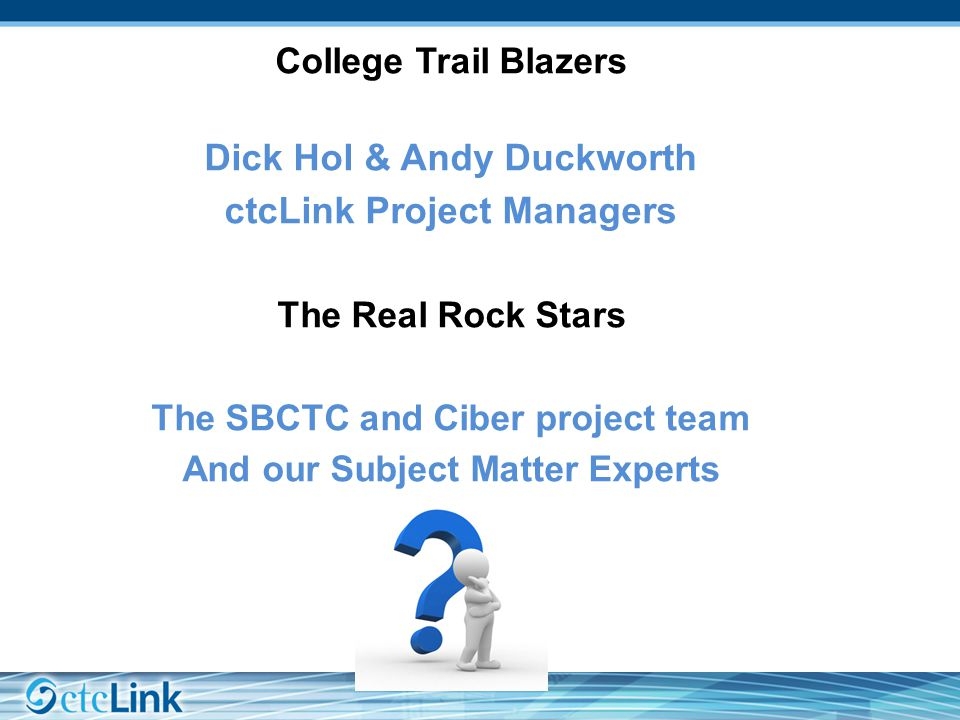College Trail Blazers Dick Hol & Andy Duckworth ctcLink Project Managers The Real Rock Stars The SBCTC and Ciber project team And our Subject Matter Experts