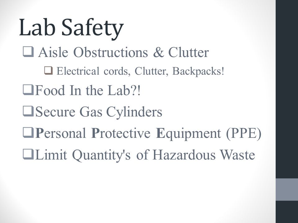 Lab Safety  Aisle Obstructions & Clutter  Electrical cords, Clutter, Backpacks!  Food In the Lab?!  Secure Gas Cylinders  Personal Protective Equ
