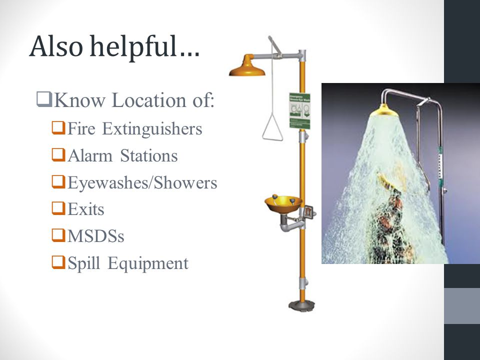Also helpful…  Know Location of:  Fire Extinguishers  Alarm Stations  Eyewashes/Showers  Exits  MSDSs  Spill Equipment