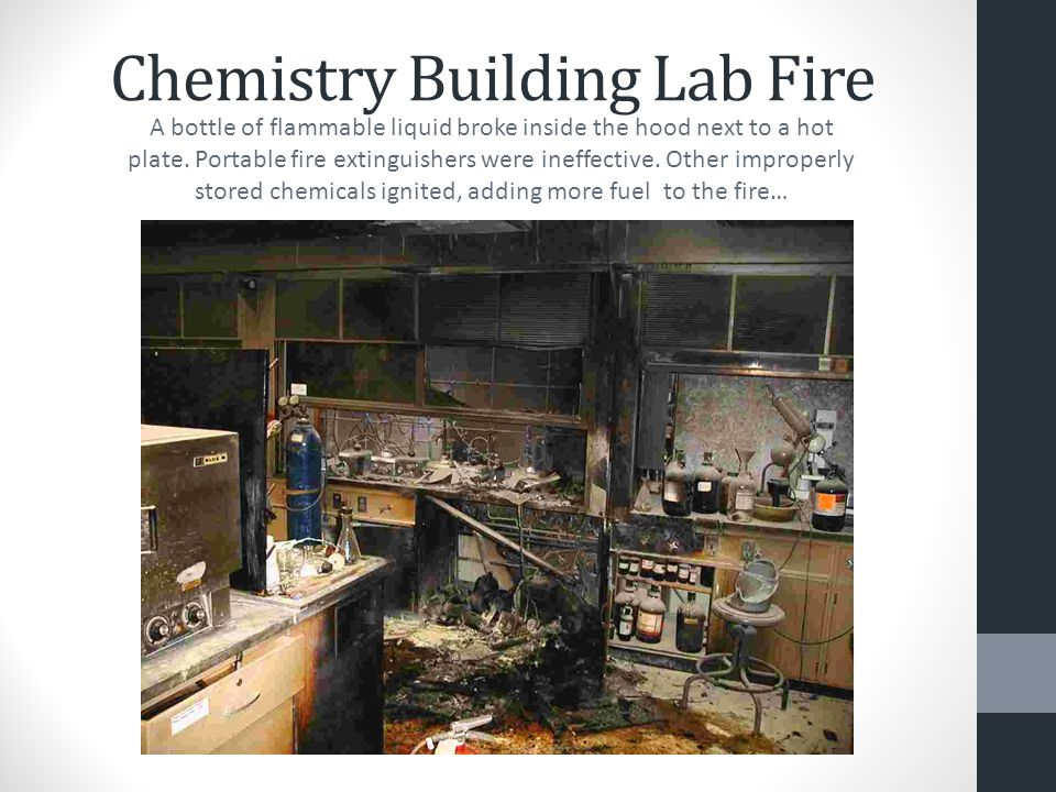Chemistry Building Lab Fire A bottle of flammable liquid broke inside the hood next to a hot plate. Portable fire extinguishers were ineffective. Othe