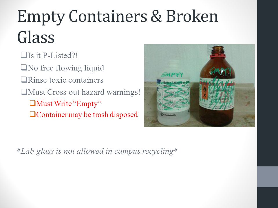 "Empty Containers & Broken Glass  Is it P-Listed?!  No free flowing liquid  Rinse toxic containers  Must Cross out hazard warnings!  Must Write ""E"