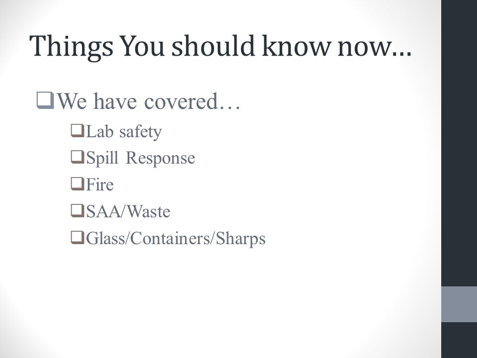 Things You should know now…  We have covered…  Lab safety  Spill Response  Fire  SAA/Waste  Glass/Containers/Sharps