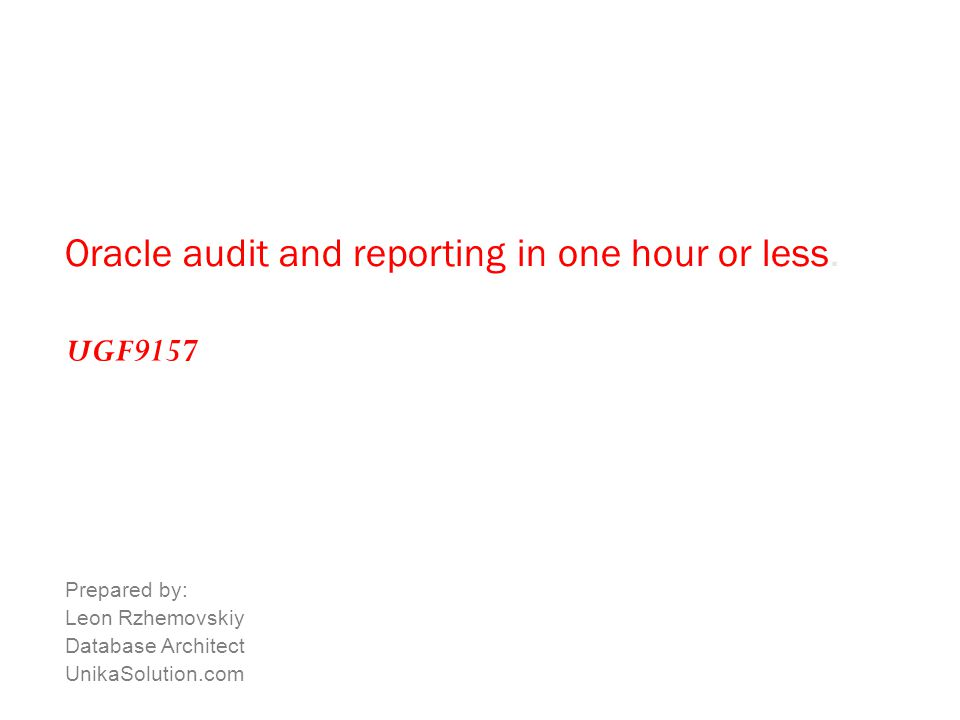 Oracle audit and reporting in one hour or less. Prepared by: Leon Rzhemovskiy Database Architect UnikaSolution.com UGF9157