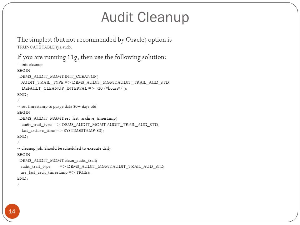 Audit Cleanup 14 The simplest (but not recommended by Oracle) option is TRUNCATE TABLE sys.aud$; If you are running 11g, then use the following soluti