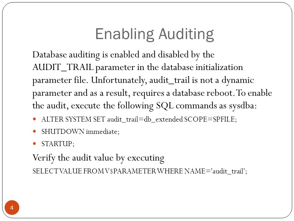 Enabling Auditing 4 Database auditing is enabled and disabled by the AUDIT_TRAIL parameter in the database initialization parameter file.