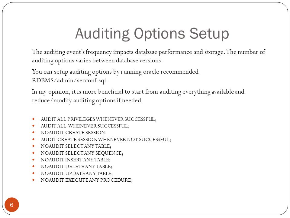 Auditing Options Setup 6 The auditing event's frequency impacts database performance and storage.