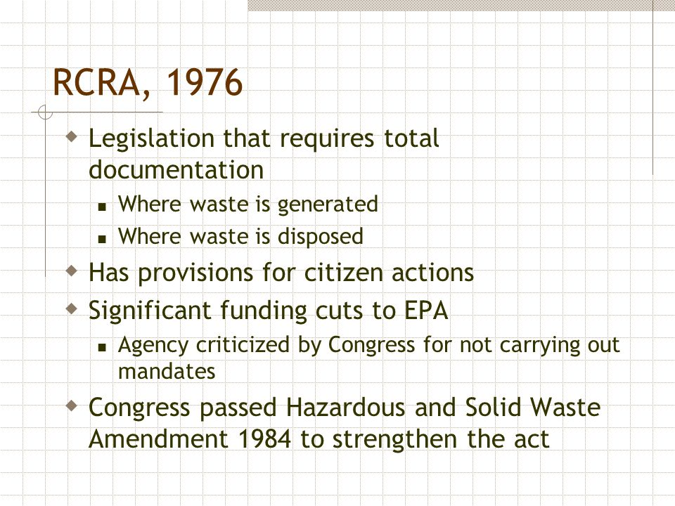 RCRA, 1976  Legislation that requires total documentation Where waste is generated Where waste is disposed  Has provisions for citizen actions  Sig