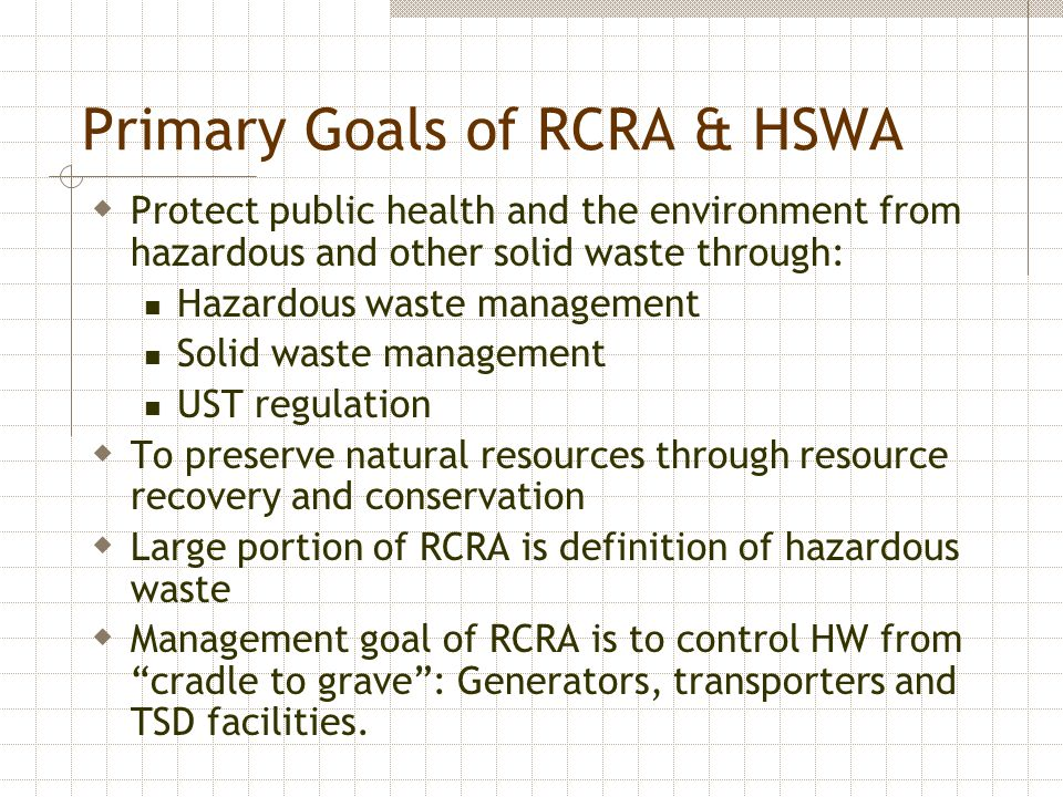 Primary Goals of RCRA & HSWA  Protect public health and the environment from hazardous and other solid waste through: Hazardous waste management Soli