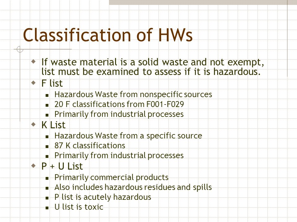 Classification of HWs  If waste material is a solid waste and not exempt, list must be examined to assess if it is hazardous.  F list Hazardous Wast