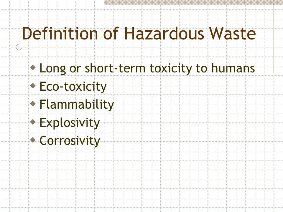 Definition of Hazardous Waste  Long or short-term toxicity to humans  Eco-toxicity  Flammability  Explosivity  Corrosivity