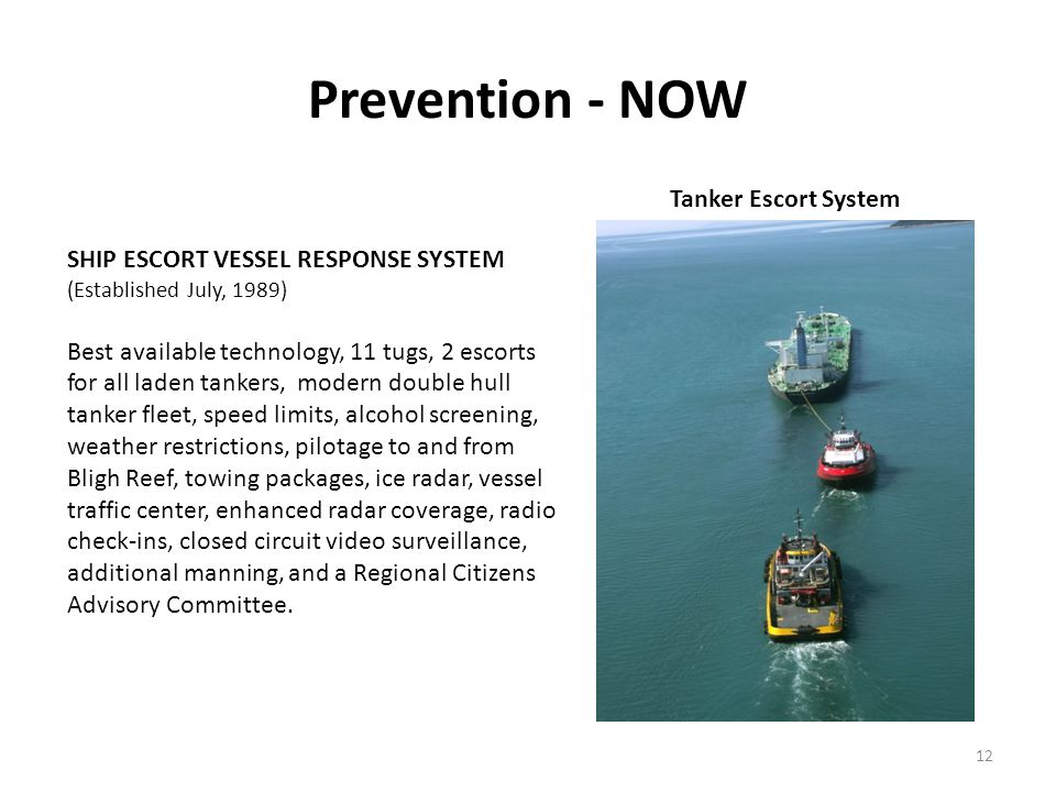 Prevention - NOW 12 Tanker Escort System SHIP ESCORT VESSEL RESPONSE SYSTEM (Established July, 1989) Best available technology, 11 tugs, 2 escorts for all laden tankers, modern double hull tanker fleet, speed limits, alcohol screening, weather restrictions, pilotage to and from Bligh Reef, towing packages, ice radar, vessel traffic center, enhanced radar coverage, radio check-ins, closed circuit video surveillance, additional manning, and a Regional Citizens Advisory Committee.