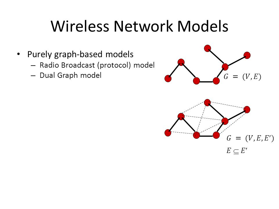Wireless Network Models Purely graph-based models – Radio Broadcast (protocol) model – Dual Graph model Geometry-based models – Unit Disk Graph (UDG) – Quasi-Unit-Disk Graph – Signal-to-Noise Ratio (SiNR) Q: Are these models realistic .