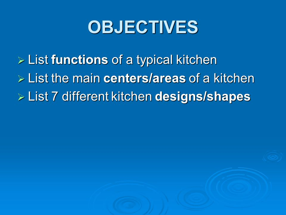 OBJECTIVES  List functions of a typical kitchen  List the main centers/areas of a kitchen  List 7 different kitchen designs/shapes