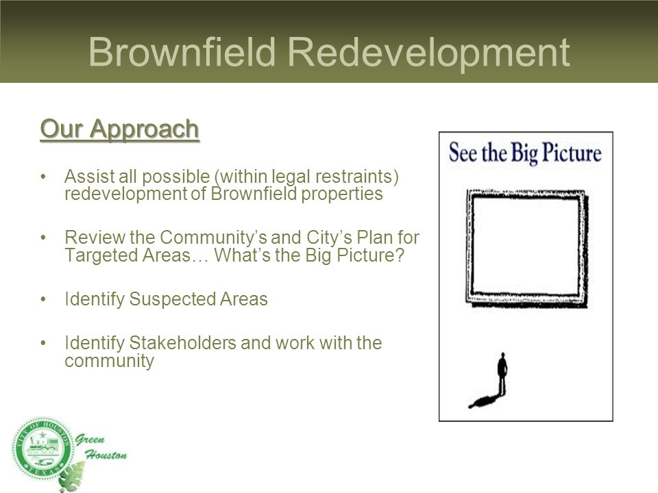 Brownfield Redevelopment Our Approach Assist all possible (within legal restraints) redevelopment of Brownfield properties Review the Community's and City's Plan for Targeted Areas… What's the Big Picture.