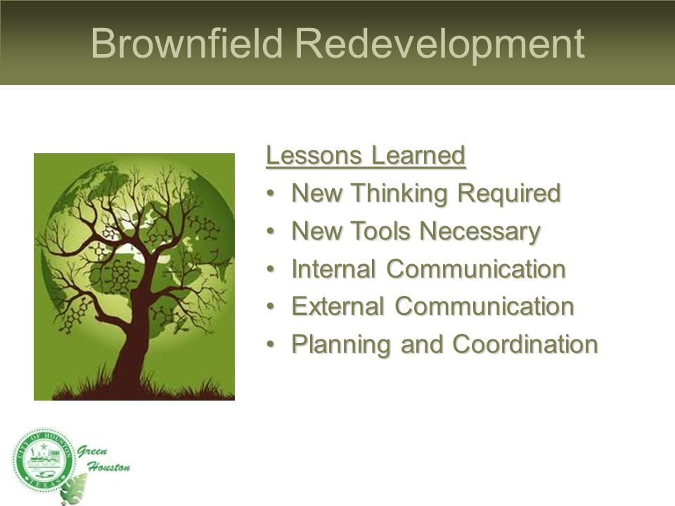 Brownfield Redevelopment Lessons Learned New Thinking RequiredNew Thinking Required New Tools NecessaryNew Tools Necessary Internal CommunicationInternal Communication External CommunicationExternal Communication Planning and CoordinationPlanning and Coordination