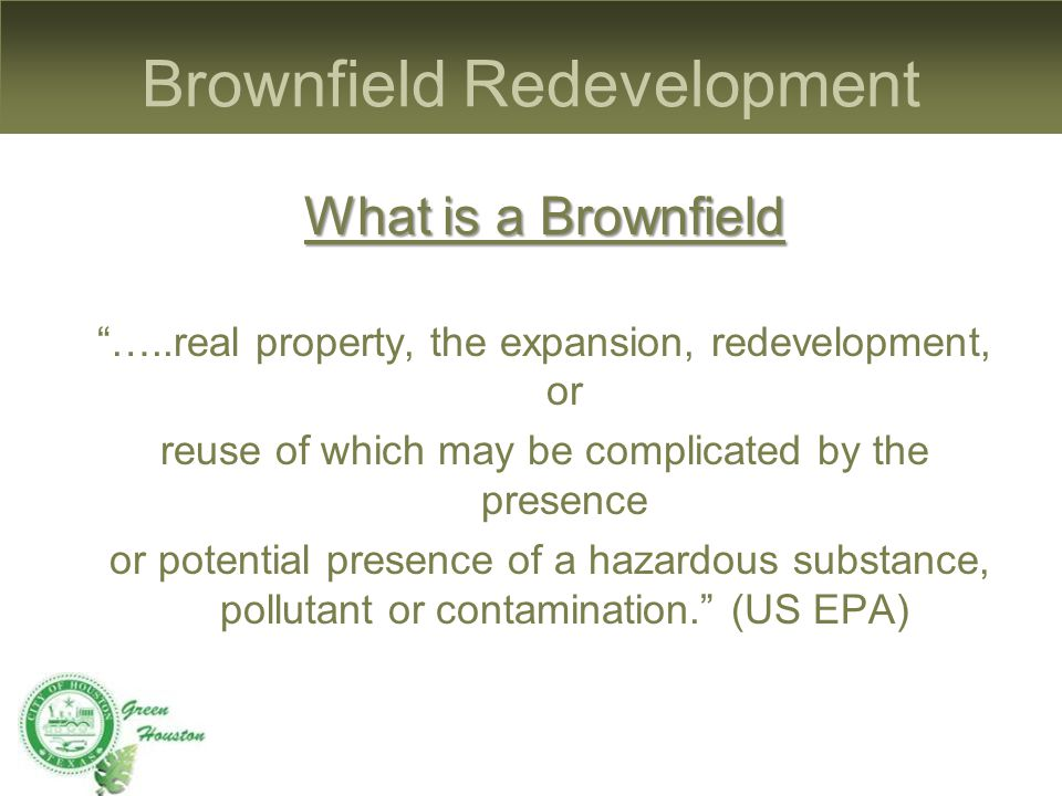 Brownfield Redevelopment What is a Brownfield …..real property, the expansion, redevelopment, or reuse of which may be complicated by the presence or potential presence of a hazardous substance, pollutant or contamination. (US EPA)