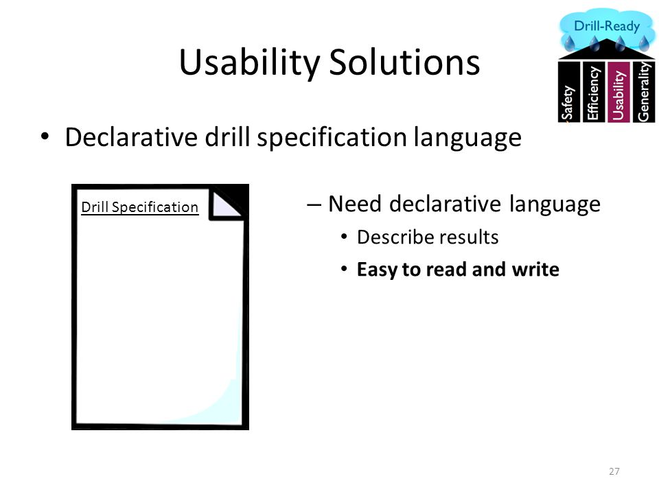 Usability Solutions Declarative drill specification language 27 – Need declarative language Describe results Easy to read and write Drill Specification During peak load Kill 5% machines If SLA violated > 1 mins Cancel the drill If recovery is 50% good Stop the drill Report success