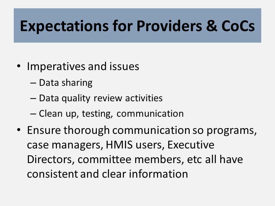 Expectations for Providers & CoCs Imperatives and issues – Data sharing – Data quality review activities – Clean up, testing, communication Ensure thorough communication so programs, case managers, HMIS users, Executive Directors, committee members, etc all have consistent and clear information