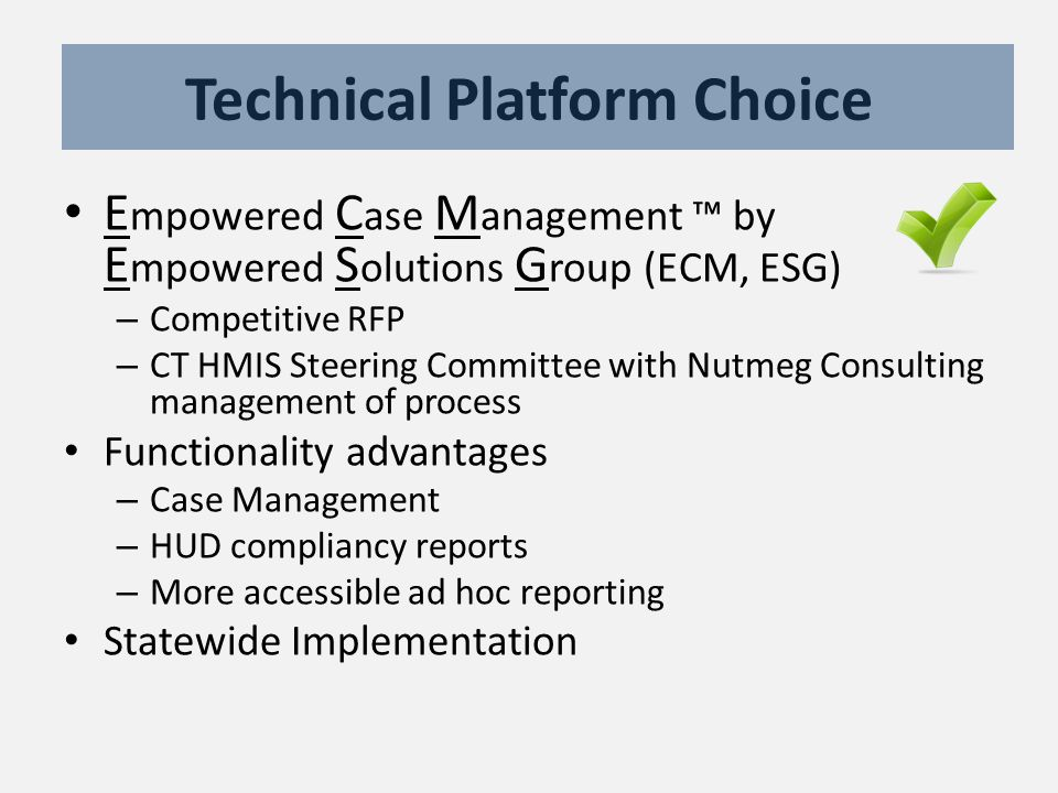 Technical Platform Choice E mpowered C ase M anagement ™ by E mpowered S olutions G roup (ECM, ESG) – Competitive RFP – CT HMIS Steering Committee with Nutmeg Consulting management of process Functionality advantages – Case Management – HUD compliancy reports – More accessible ad hoc reporting Statewide Implementation