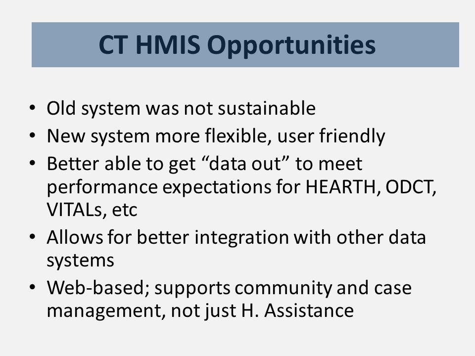 CT HMIS Opportunities Old system was not sustainable New system more flexible, user friendly Better able to get data out to meet performance expectations for HEARTH, ODCT, VITALs, etc Allows for better integration with other data systems Web-based; supports community and case management, not just H.