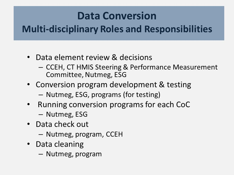 Data Conversion Multi-disciplinary Roles and Responsibilities Data element review & decisions – CCEH, CT HMIS Steering & Performance Measurement Committee, Nutmeg, ESG Conversion program development & testing – Nutmeg, ESG, programs (for testing) Running conversion programs for each CoC – Nutmeg, ESG Data check out – Nutmeg, program, CCEH Data cleaning – Nutmeg, program