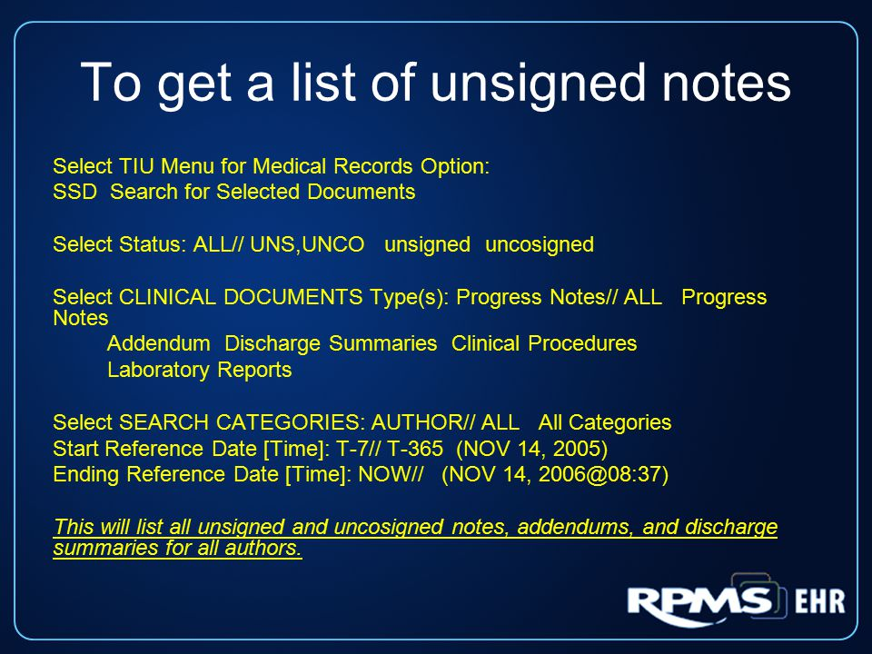 To get a list of unsigned notes Select TIU Menu for Medical Records Option: SSD Search for Selected Documents Select Status: ALL// UNS,UNCO unsigned uncosigned Select CLINICAL DOCUMENTS Type(s): Progress Notes// ALL Progress Notes Addendum Discharge Summaries Clinical Procedures Laboratory Reports Select SEARCH CATEGORIES: AUTHOR// ALL All Categories Start Reference Date [Time]: T-7// T-365 (NOV 14, 2005) Ending Reference Date [Time]: NOW// (NOV 14, 2006@08:37) This will list all unsigned and uncosigned notes, addendums, and discharge summaries for all authors.