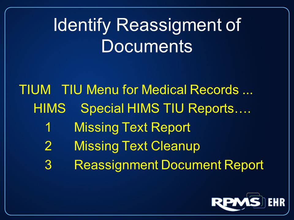 Identify Reassigment of Documents TIUM TIU Menu for Medical Records... HIMS Special HIMS TIU Reports…. 1Missing Text Report 2Missing Text Cleanup 3Rea