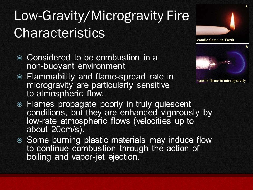 Low-Gravity/Microgravity Fire Characteristics  This environment diminishes the effectiveness of the fire suppressant as it effects the buoyancy and natural convective flows of the typical agents used  It changes the flammability characteristics of the materials used and it also effects the dispersal of suppressants  Microgravity tends to complicate post-fire clean up  No single method currently used works against all the different possible fire scenarios onboard a space craft